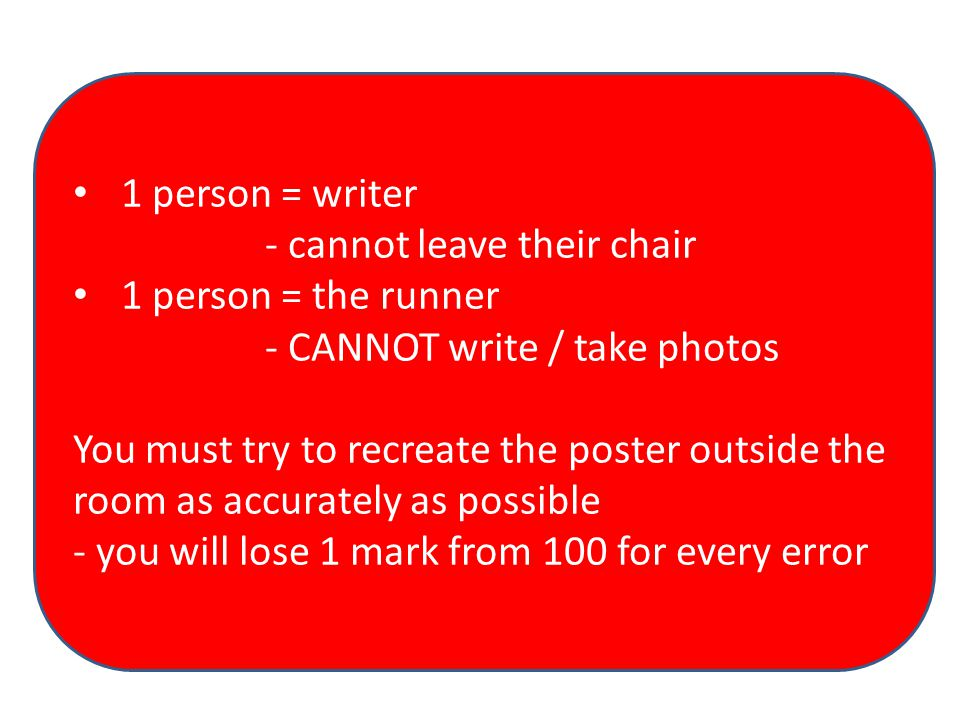 1 person = writer - cannot leave their chair 1 person = the runner - CANNOT write / take photos You must try to recreate the poster outside the room a