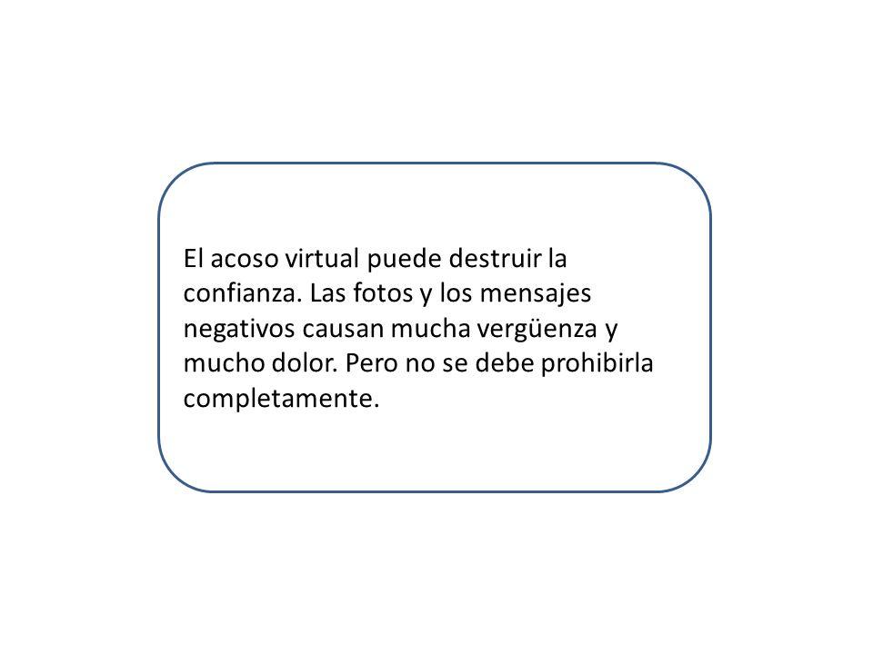 El acoso virtual puede destruir la confianza. Las fotos y los mensajes negativos causan mucha vergüenza y mucho dolor. Pero no se debe prohibirla comp