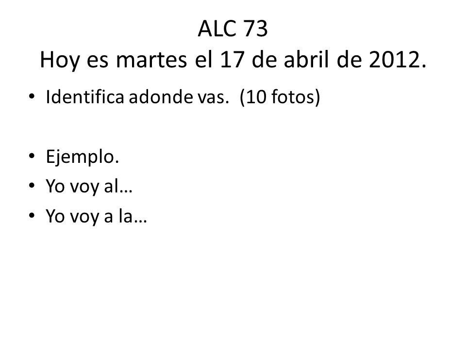 ALC 73 Hoy es martes el 17 de abril de 2012. Identifica adonde vas. (10 fotos) Ejemplo. Yo voy al… Yo voy a la…
