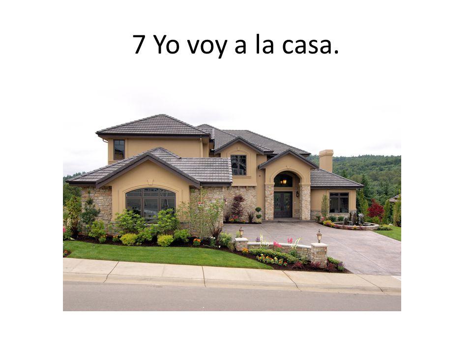 7 Yo voy a la casa.