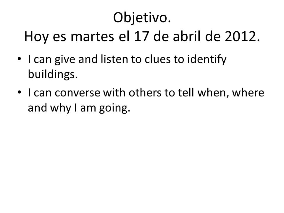 Objetivo. Hoy es martes el 17 de abril de 2012. I can give and listen to clues to identify buildings. I can converse with others to tell when, where a