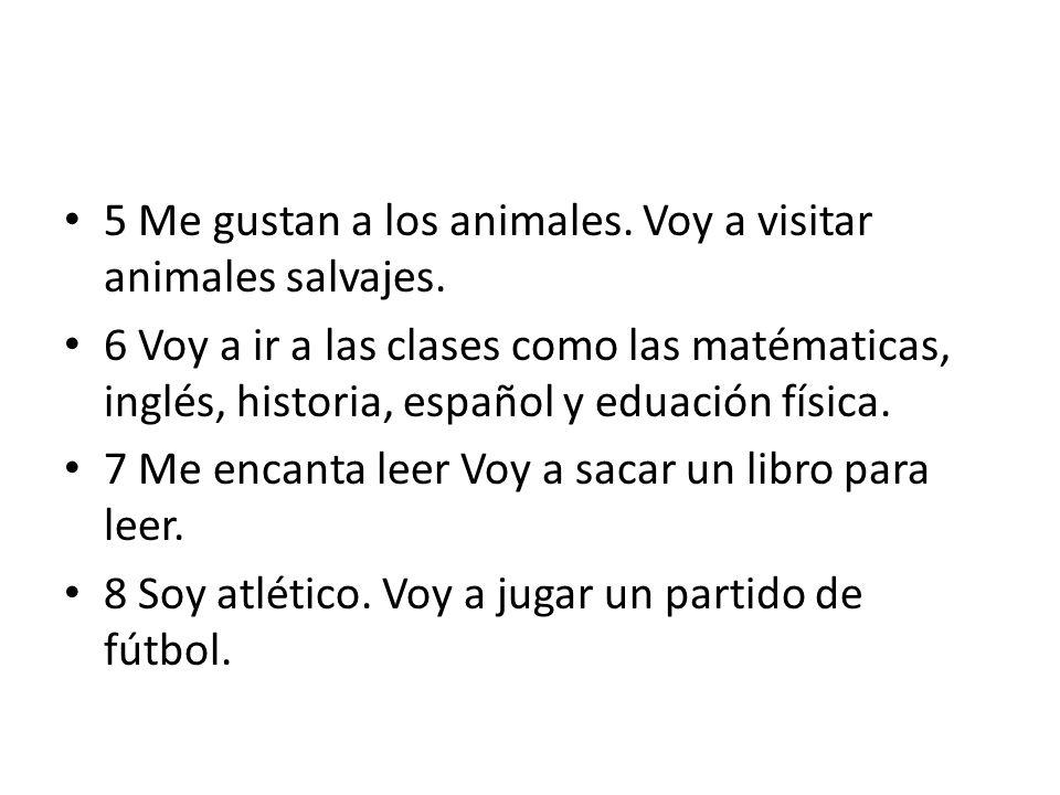 5 Me gustan a los animales. Voy a visitar animales salvajes. 6 Voy a ir a las clases como las matématicas, inglés, historia, español y eduación física