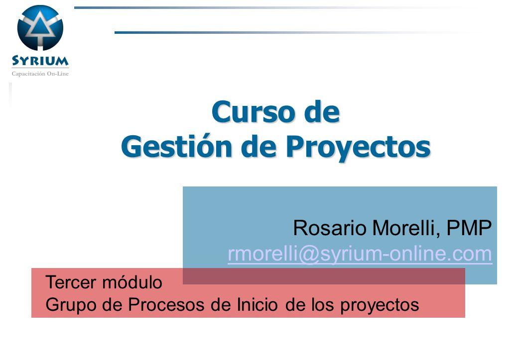 Rosario Morelli, PMP Curso de Gestión de Proyectos Rosario Morelli, PMP rmorelli@syrium-online.com Tercer módulo Grupo de Procesos de Inicio de los pr