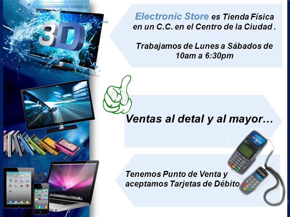 Electronic Store es Tienda Física en un C.C. en el Centro de la Ciudad. Trabajamos de Lunes a Sábados de 10am a 6:30pm Ventas al detal y al mayor… Ten