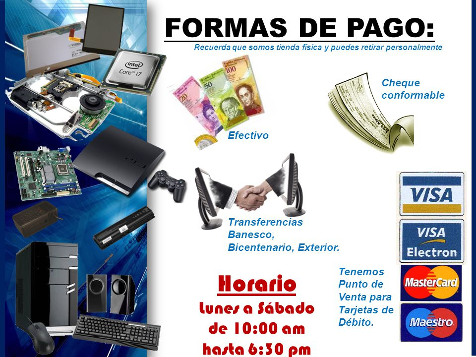 Horario Lunes a Sábado de 10:00 am hasta 6:30 pm FORMAS DE PAGO: Efectivo Cheque conformable Transferencias Banesco, Bicentenario, Exterior. Tenemos P