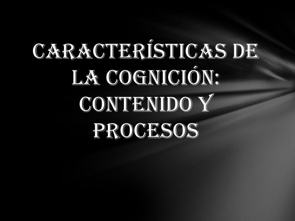CARACTERÍSTICAS DE LA COGNICIÓN: CONTENIDO Y PROCESOS