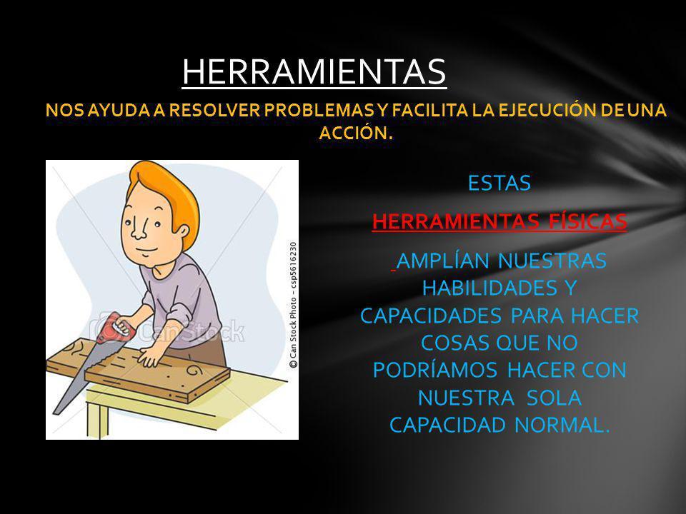 ESTAS HERRAMIENTAS FÍSICAS AMPLÍAN NUESTRAS HABILIDADES Y CAPACIDADES PARA HACER COSAS QUE NO PODRÍAMOS HACER CON NUESTRA SOLA CAPACIDAD NORMAL.