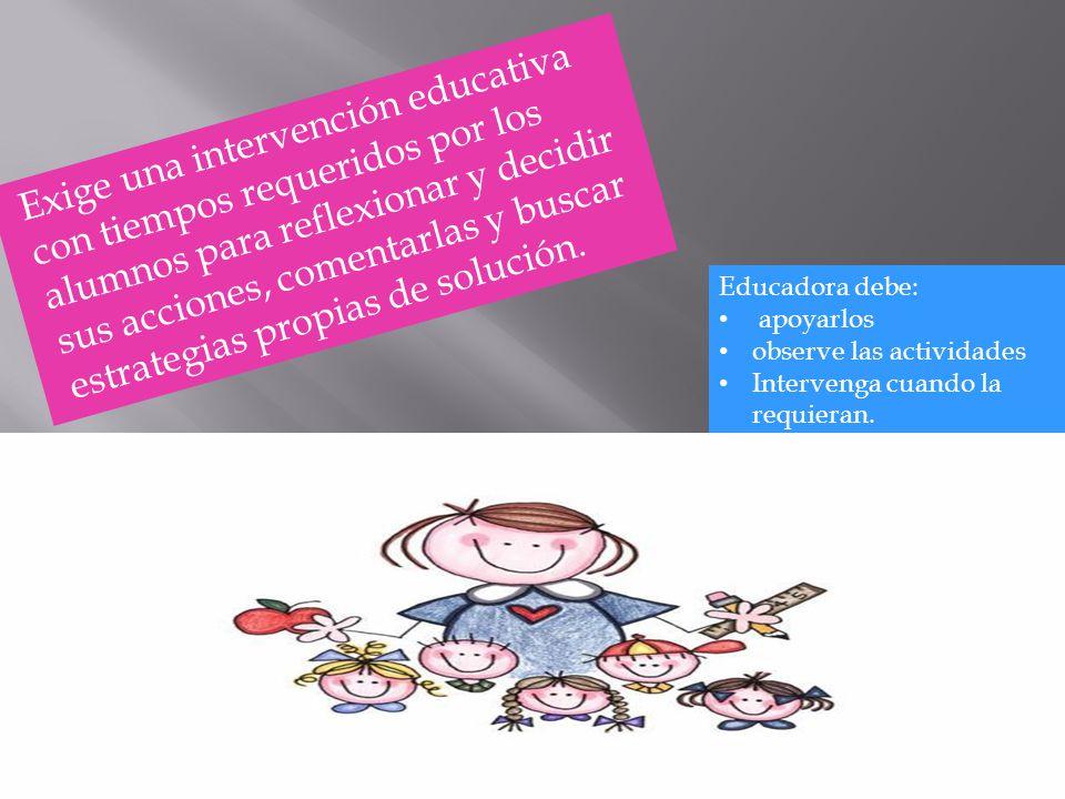 Exige una intervención educativa con tiempos requeridos por los alumnos para reflexionar y decidir sus acciones, comentarlas y buscar estrategias prop