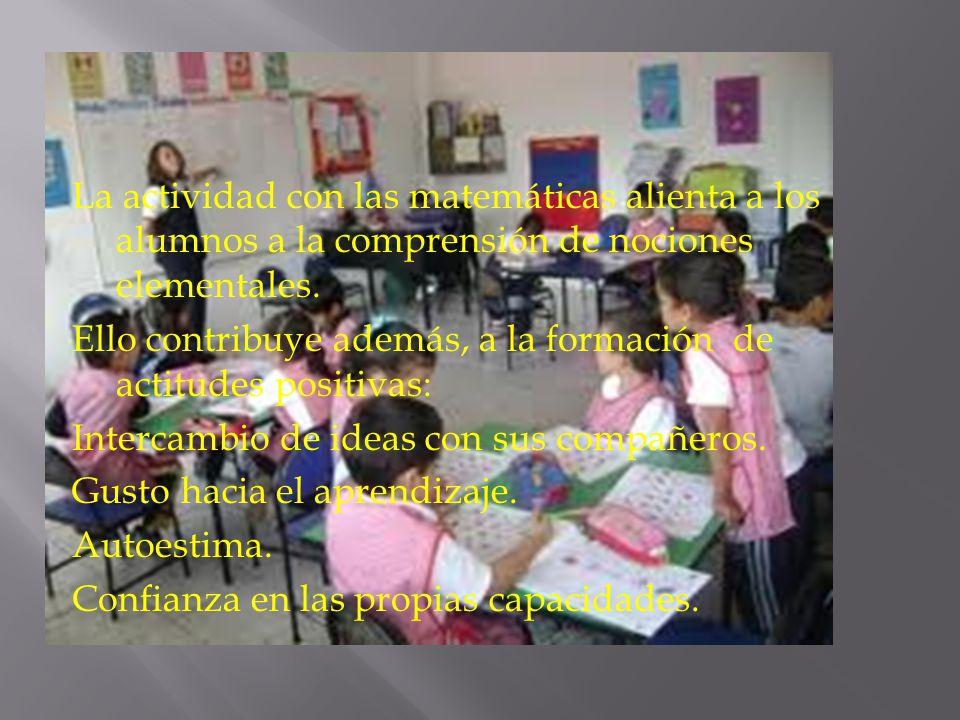 La actividad con las matemáticas alienta a los alumnos a la comprensión de nociones elementales. Ello contribuye además, a la formación de actitudes p