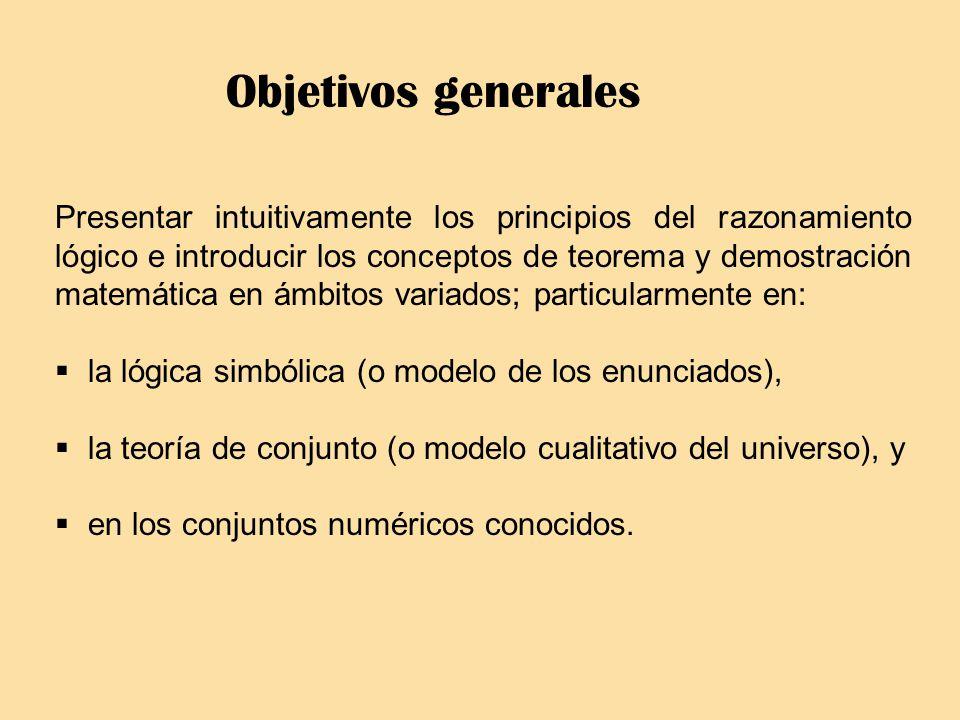 Objetivos generales Presentar intuitivamente los principios del razonamiento lógico e introducir los conceptos de teorema y demostración matemática en