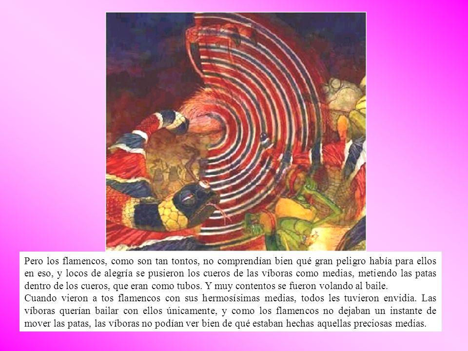 Pero los flamencos, como son tan tontos, no comprendían bien qué gran peligro había para ellos en eso, y locos de alegría se pusieron los cueros de la