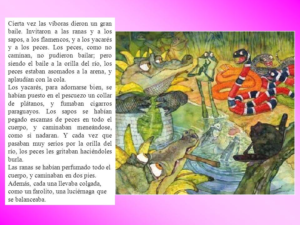 Cierta vez las víboras dieron un gran baile. Invitaron a las ranas y a los sapos, a los flamencos, y a los yacarés y a los peces. Los peces, como no c