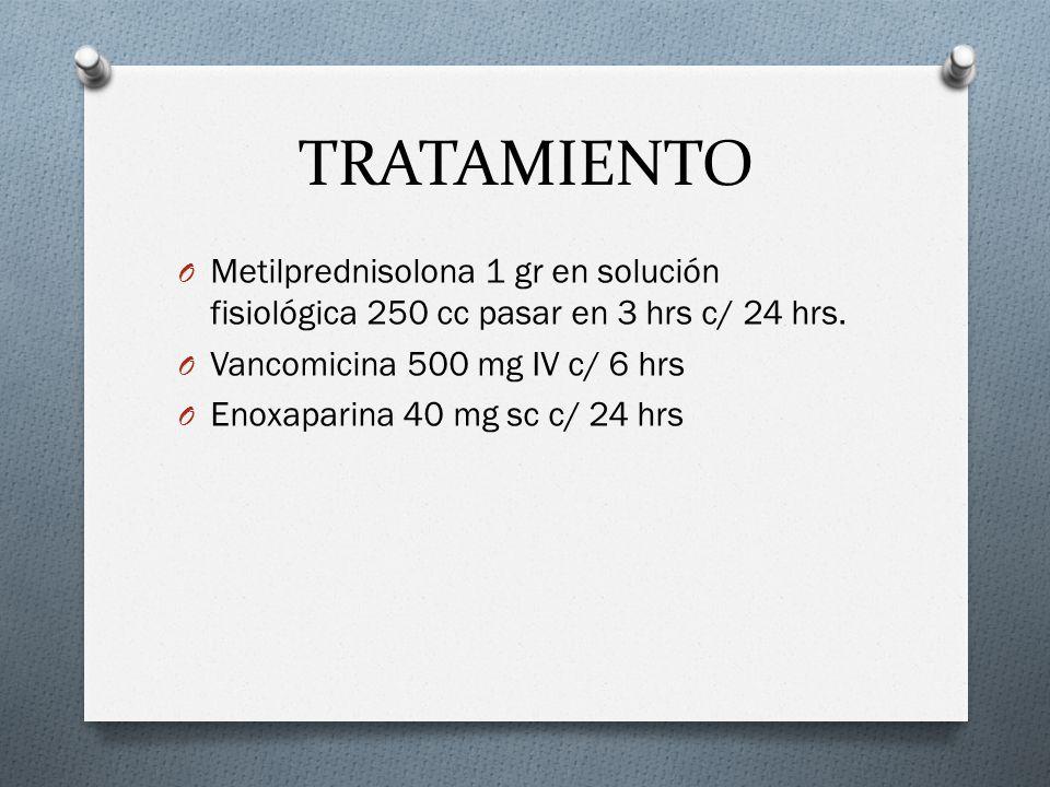 TRATAMIENTO O Metilprednisolona 1 gr en solución fisiológica 250 cc pasar en 3 hrs c/ 24 hrs. O Vancomicina 500 mg IV c/ 6 hrs O Enoxaparina 40 mg sc