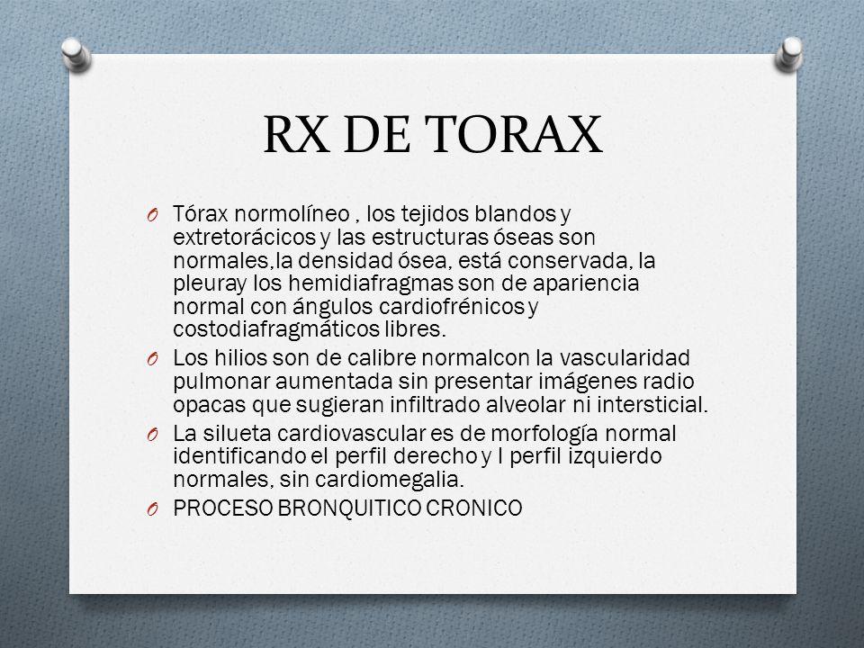 RX DE TORAX O Tórax normolíneo, los tejidos blandos y extretorácicos y las estructuras óseas son normales,la densidad ósea, está conservada, la pleura