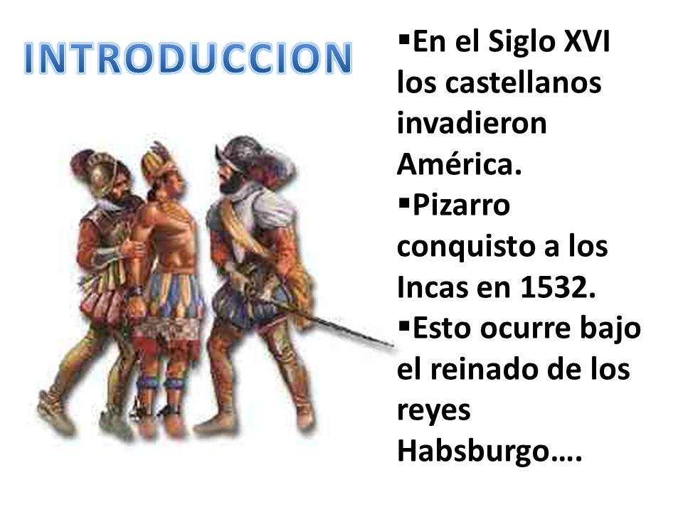 En el Siglo XVI los castellanos invadieron América. Pizarro conquisto a los Incas en 1532. Esto ocurre bajo el reinado de los reyes Habsburgo….