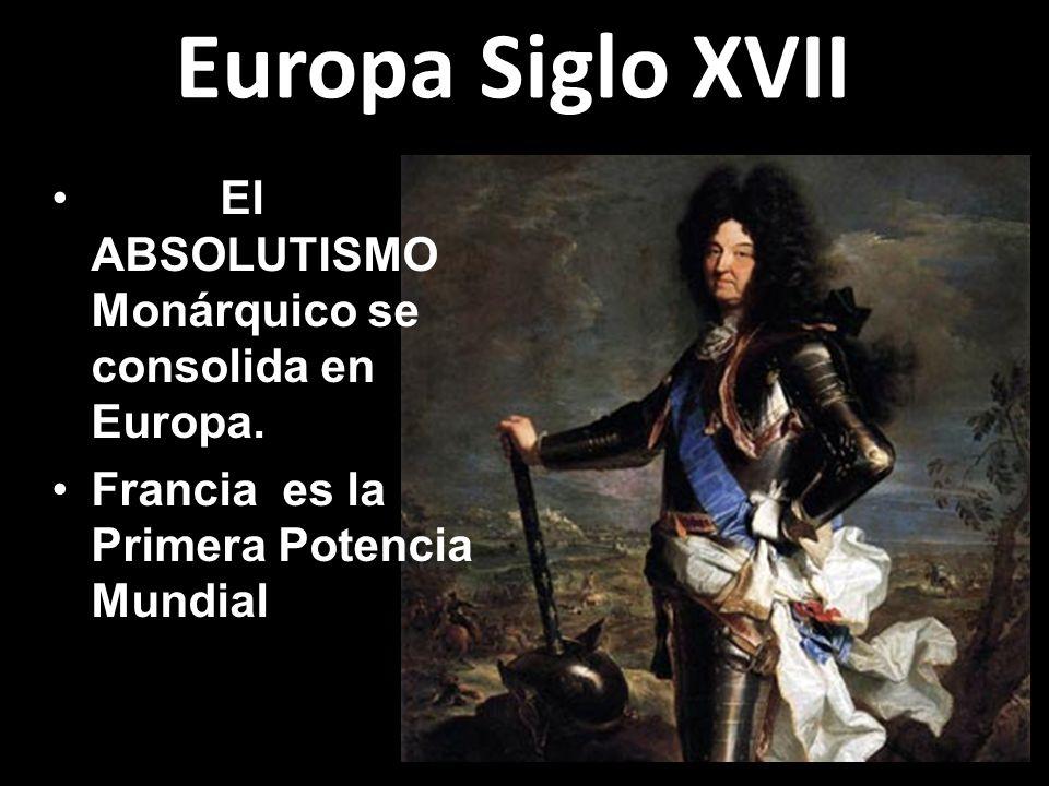 Europa Siglo XVII El ABSOLUTISMO Monárquico se consolida en Europa. Francia es la Primera Potencia Mundial