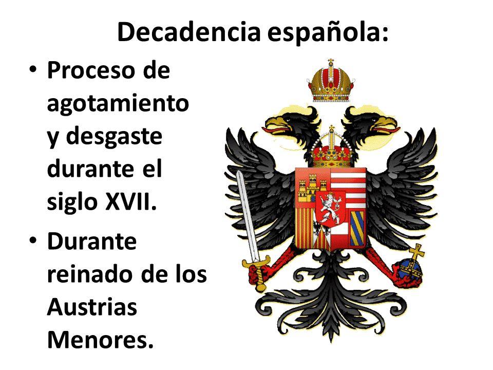Decadencia española: Proceso de agotamiento y desgaste durante el siglo XVII. Durante reinado de los Austrias Menores.