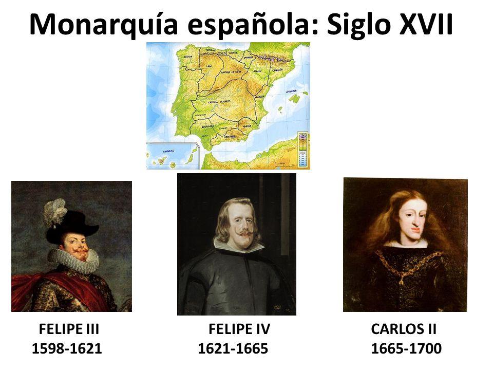 Monarquía española: Siglo XVII FELIPE III 1598-1621 FELIPE IV 1621-1665 CARLOS II 1665-1700