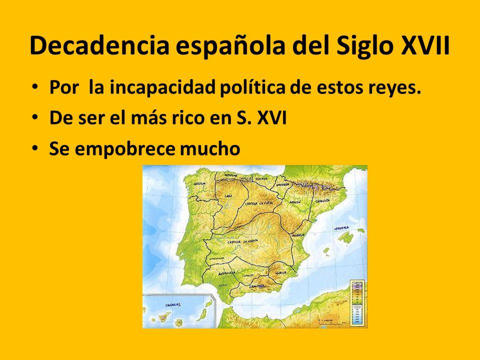 Decadencia española del Siglo XVII Por la incapacidad política de estos reyes. De ser el más rico en S. XVI Se empobrece mucho