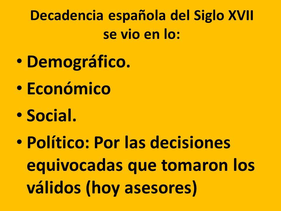 Decadencia española del Siglo XVII se vio en lo: Demográfico. Económico Social. Político: Por las decisiones equivocadas que tomaron los válidos (hoy