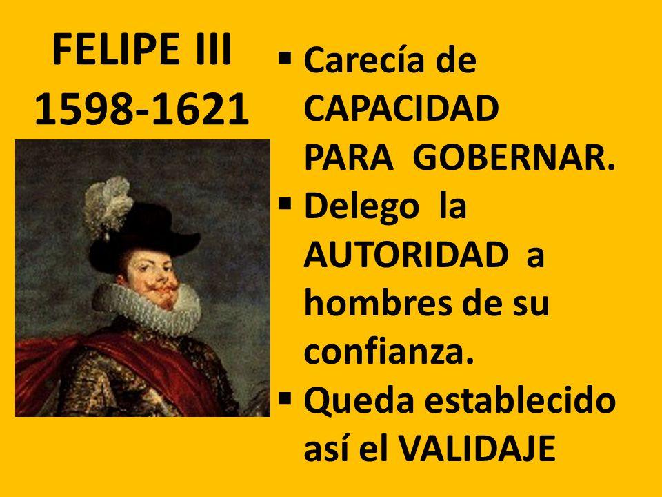FELIPE III 1598-1621 Carecía de CAPACIDAD PARA GOBERNAR. Delego la AUTORIDAD a hombres de su confianza. Queda establecido así el VALIDAJE