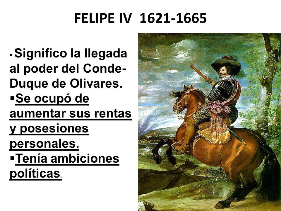 FELIPE IV 1621-1665 Significo la llegada al poder del Conde- Duque de Olivares. Se ocupó de aumentar sus rentas y posesiones personales. Tenía ambicio