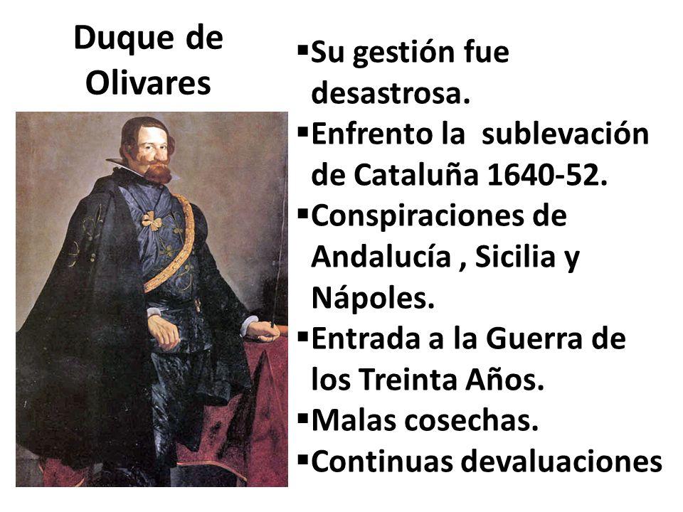 Duque de Olivares Su gestión fue desastrosa. Enfrento la sublevación de Cataluña 1640-52. Conspiraciones de Andalucía, Sicilia y Nápoles. Entrada a la