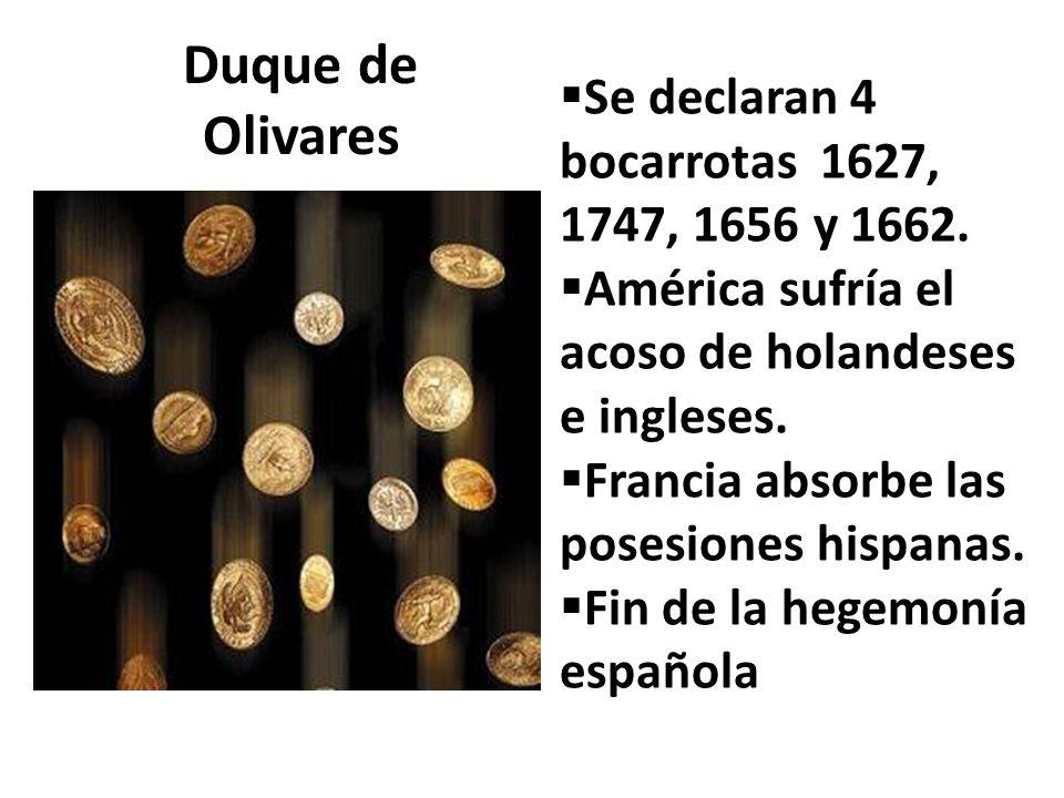 Duque de Olivares Se declaran 4 bocarrotas 1627, 1747, 1656 y 1662. América sufría el acoso de holandeses e ingleses. Francia absorbe las posesiones h