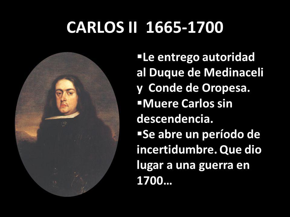 CARLOS II 1665-1700 Le entrego autoridad al Duque de Medinaceli y Conde de Oropesa. Muere Carlos sin descendencia. Se abre un período de incertidumbre