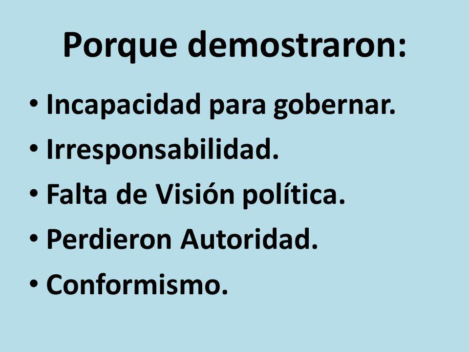 Porque demostraron: Incapacidad para gobernar. Irresponsabilidad. Falta de Visión política. Perdieron Autoridad. Conformismo.