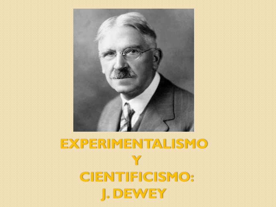 EXPERIMENTALISMO Y CIENTIFICISMO: CIENTIFICISMO: J. DEWEYJ. DEWEY
