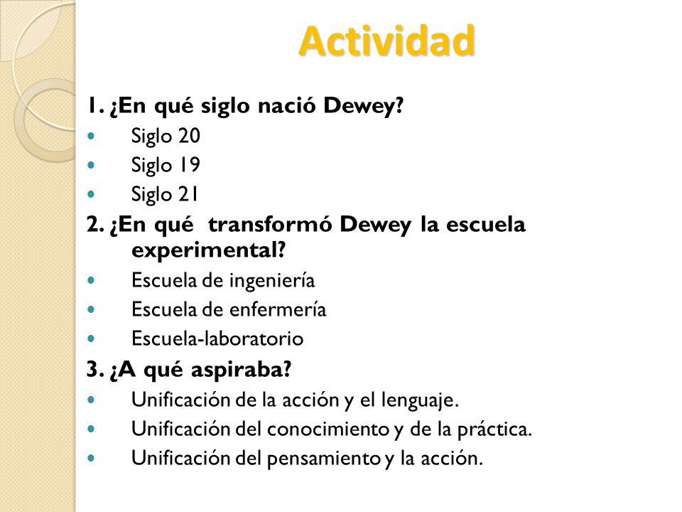 Actividad 1. ¿En qué siglo nació Dewey? Siglo 20 Siglo 19 Siglo 21 2. ¿En qué transformó Dewey la escuela experimental? Escuela de ingeniería Escuela