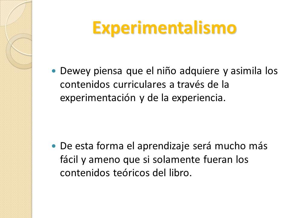 Experimentalismo Dewey piensa que el niño adquiere y asimila los contenidos curriculares a través de la experimentación y de la experiencia. De esta f