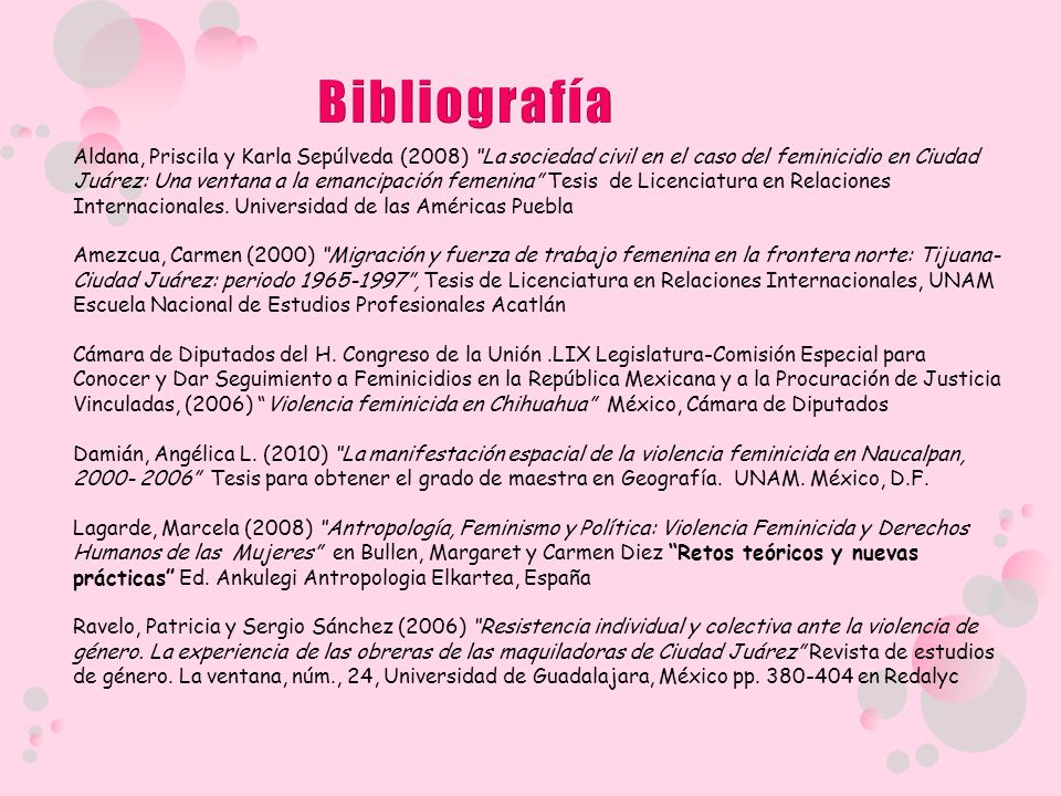 Aldana, Priscila y Karla Sepúlveda (2008) La sociedad civil en el caso del feminicidio en Ciudad Juárez: Una ventana a la emancipación femenina Tesis de Licenciatura en Relaciones Internacionales.