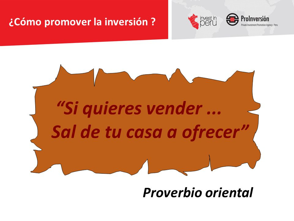 Proverbio oriental Si quieres vender... Sal de tu casa a ofrecer ¿Cómo promover la inversión ?
