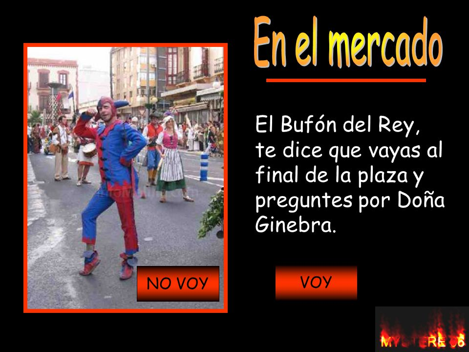 El Bufón del Rey, te dice que vayas al final de la plaza y preguntes por Doña Ginebra. VOYNO VOY