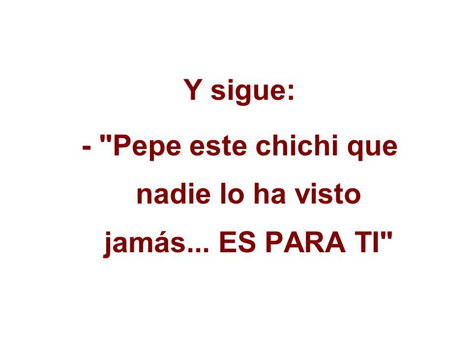 Y sigue: - Pepe este chichi que nadie lo ha visto jamás... ES PARA TI