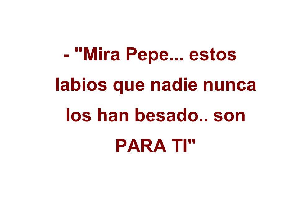 - Mira Pepe... estos labios que nadie nunca los han besado.. son PARA TI