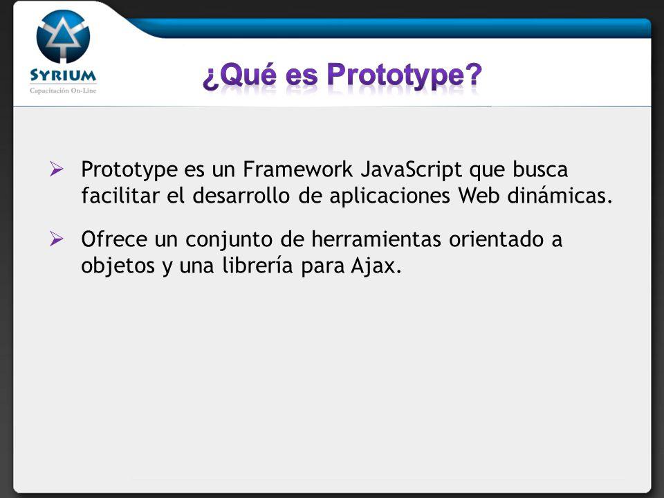 Prototype es un Framework JavaScript que busca facilitar el desarrollo de aplicaciones Web dinámicas.