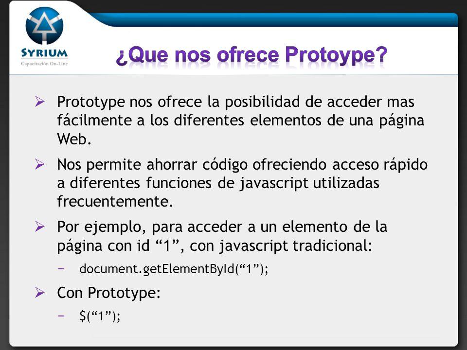 El método utilitario $ será uno de los más utilizados, pero Prototype ofrece una enorme cantidad de métodos re escritos para acceder a funcionalidades que deberíamos programar desde cero con javascript.