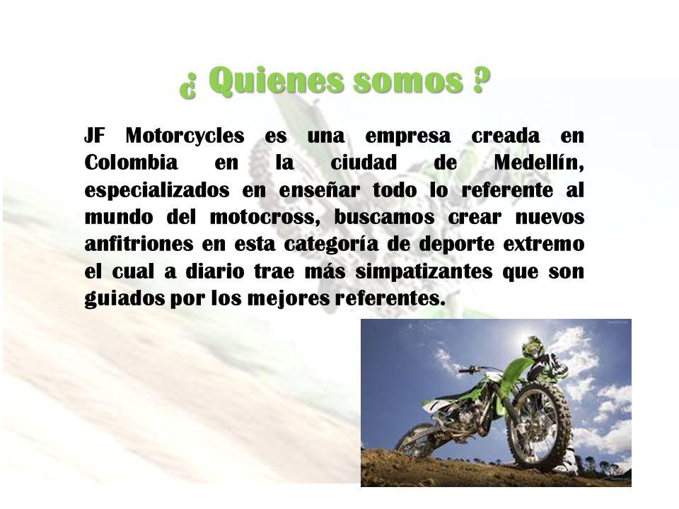 ¿ Quienes somos ? JF Motorcycles es una empresa creada en Colombia en la ciudad de Medellín, especializados en enseñar todo lo referente al mundo del