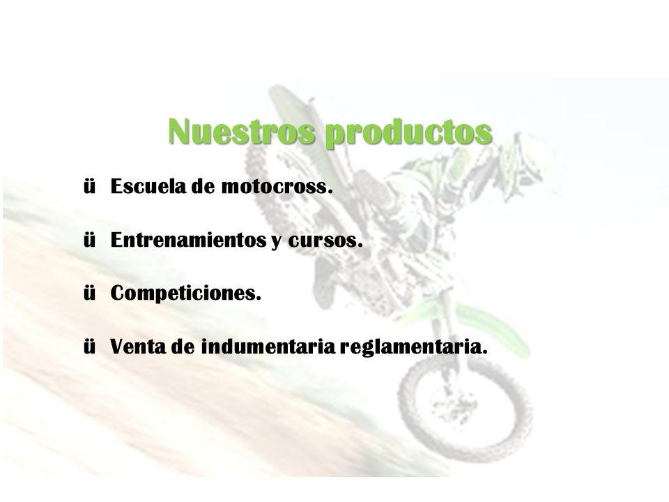 Nuestros productos ü Escuela de motocross. ü Entrenamientos y cursos. ü Competiciones. ü Venta de indumentaria reglamentaria.