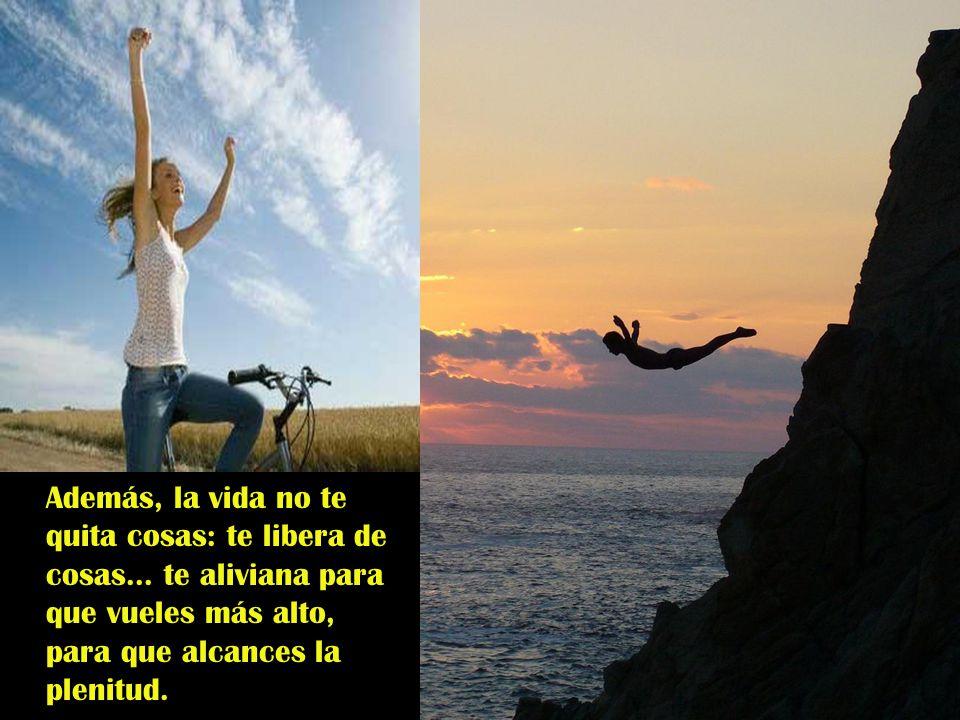 Además, la vida no te quita cosas: te libera de cosas...