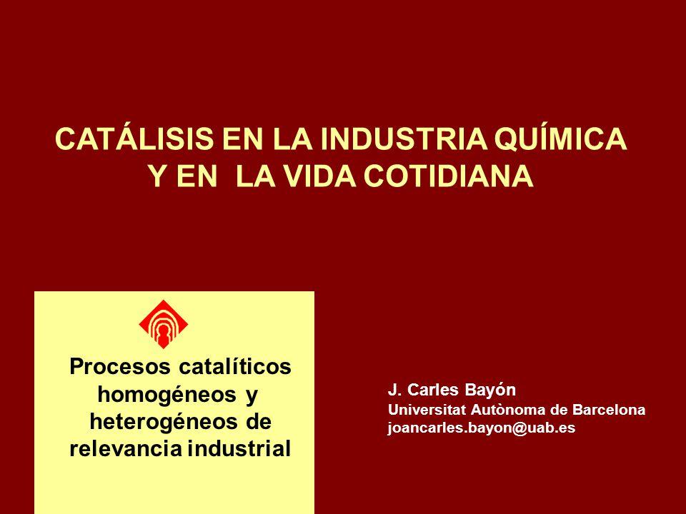 J. Carles Bayón Universitat Autònoma de Barcelona joancarles.bayon@uab.es CATÁLISIS EN LA INDUSTRIA QUÍMICA Y EN LA VIDA COTIDIANA Procesos catalítico