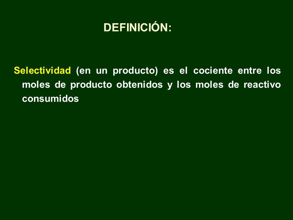 Selectividad (en un producto) es el cociente entre los moles de producto obtenidos y los moles de reactivo consumidos DEFINICIÓN: