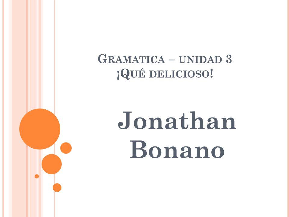 G RAMATICA – UNIDAD 3 ¡Q UÉ DELICIOSO ! Jonathan Bonano