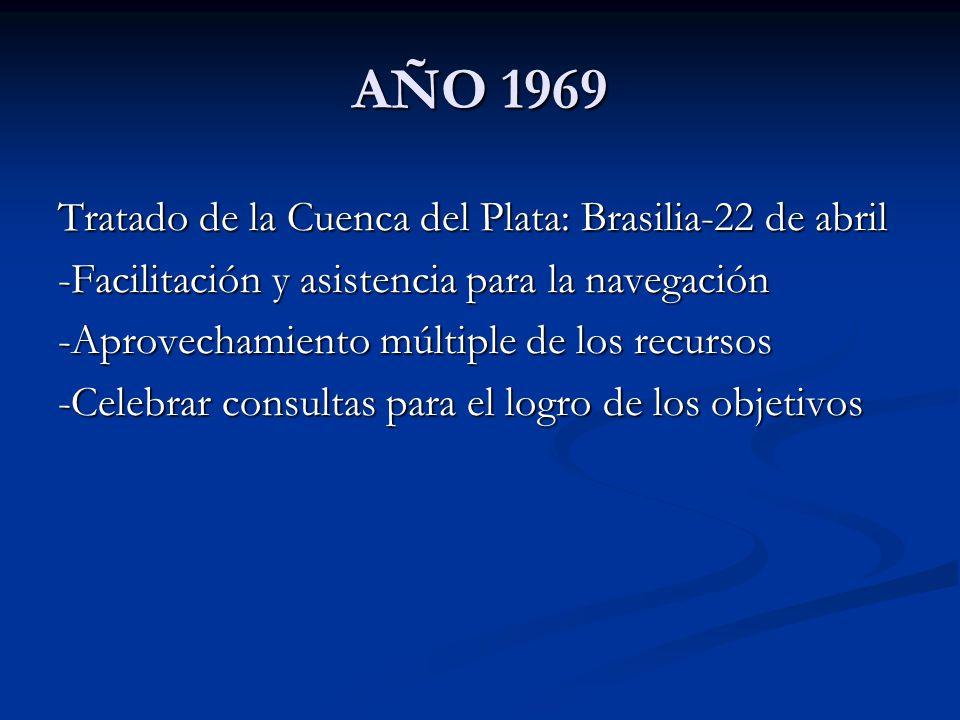 AÑO 1969 Tratado de la Cuenca del Plata: Brasilia-22 de abril -Facilitación y asistencia para la navegación -Aprovechamiento múltiple de los recursos