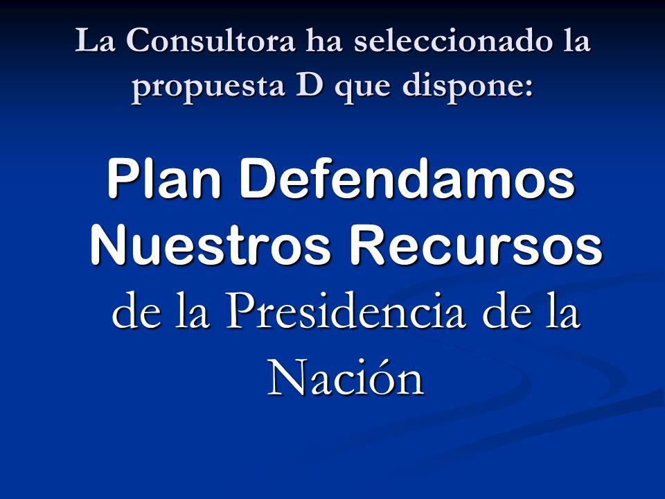 La Consultora ha seleccionado la propuesta D que dispone: Plan Defendamos Nuestros Recursos de la Presidencia de la Nación Plan Defendamos Nuestros Re