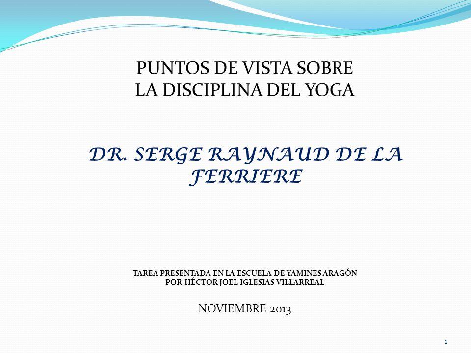 PUNTOS DE VISTA SOBRE LA DISCIPLINA DEL YOGA DR. SERGE RAYNAUD DE LA FERRIERE TAREA PRESENTADA EN LA ESCUELA DE YAMINES ARAGÓN POR HÉCTOR JOEL IGLESIA
