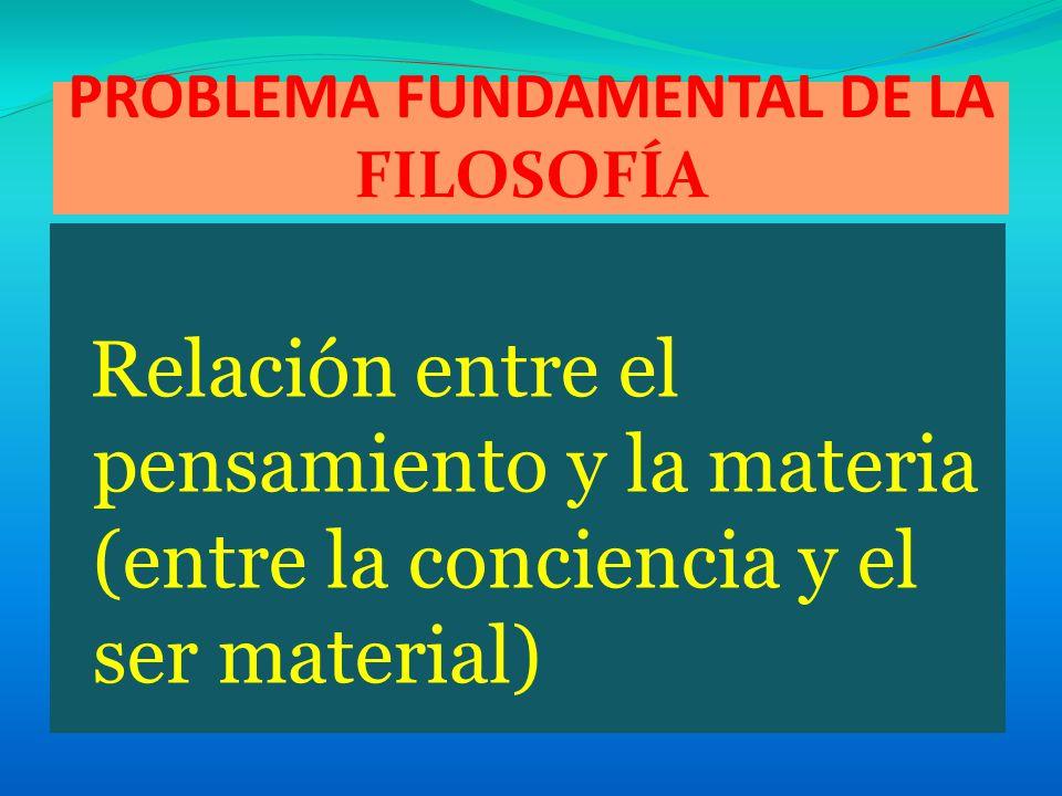 PROBLEMA FUNDAMENTAL DE LA FILOSOFÍA Relación entre el pensamiento y la materia (entre la conciencia y el ser material)